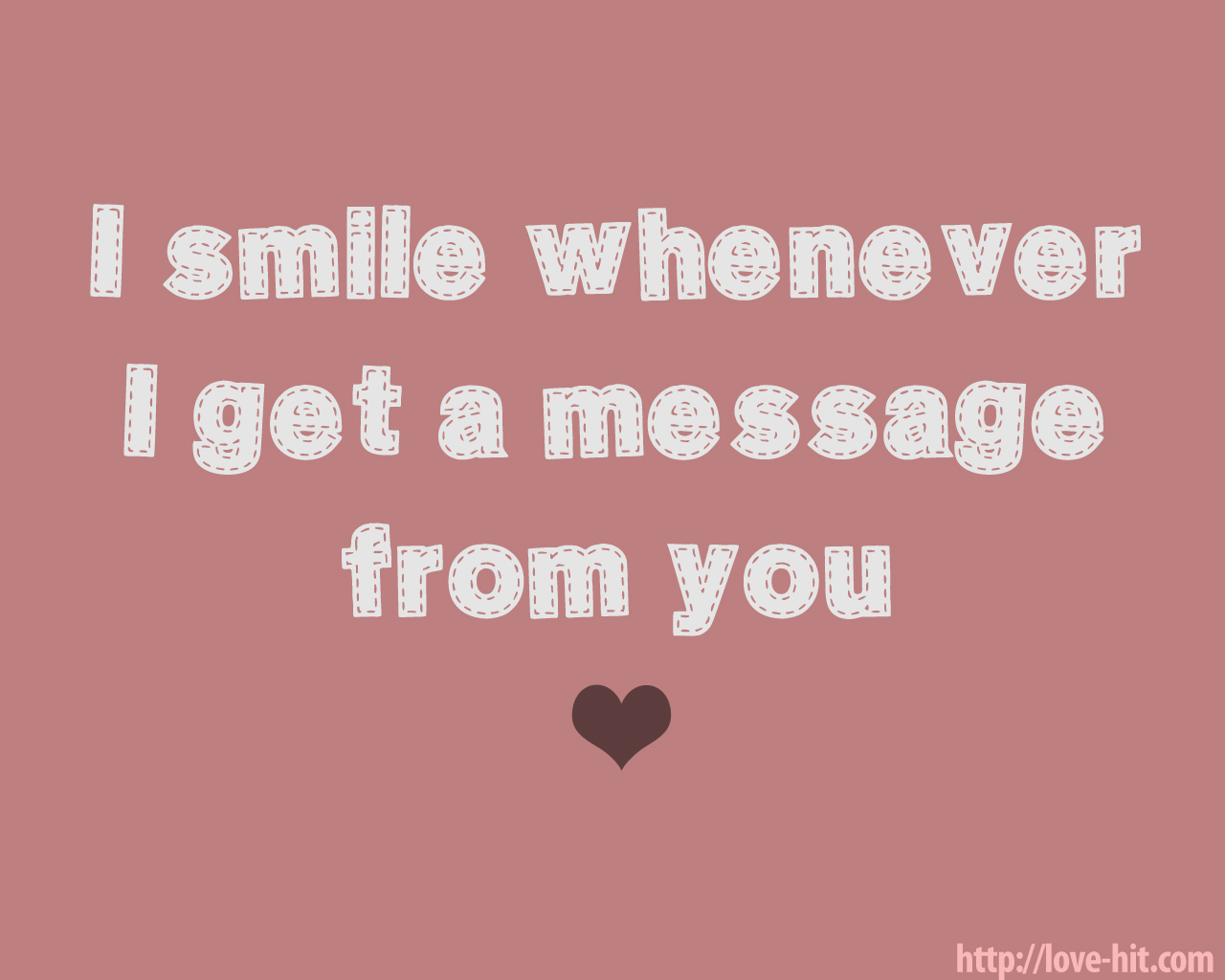 I smile whenever I get a message from you