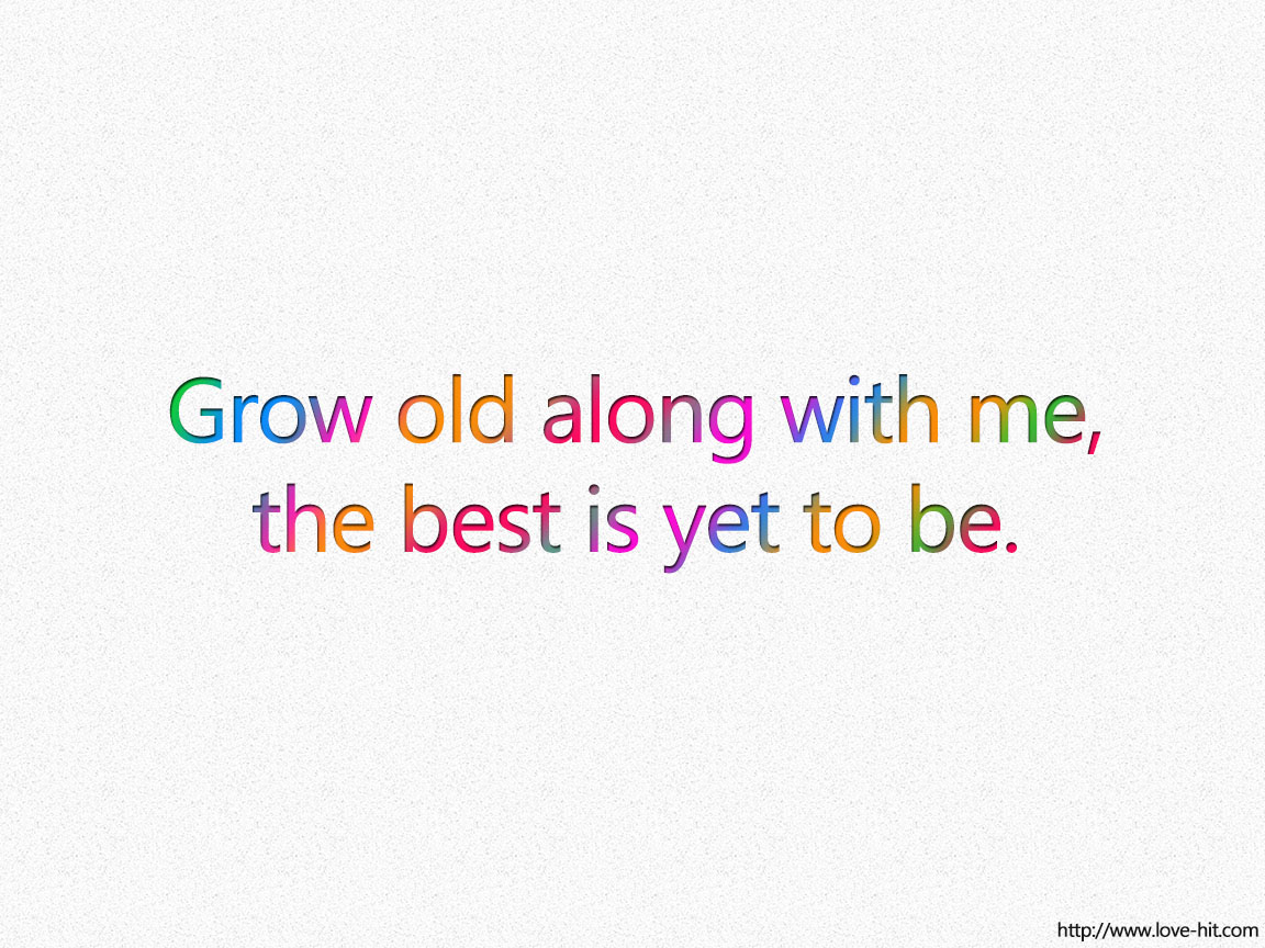 Grow old along with me, the best is yet to be.