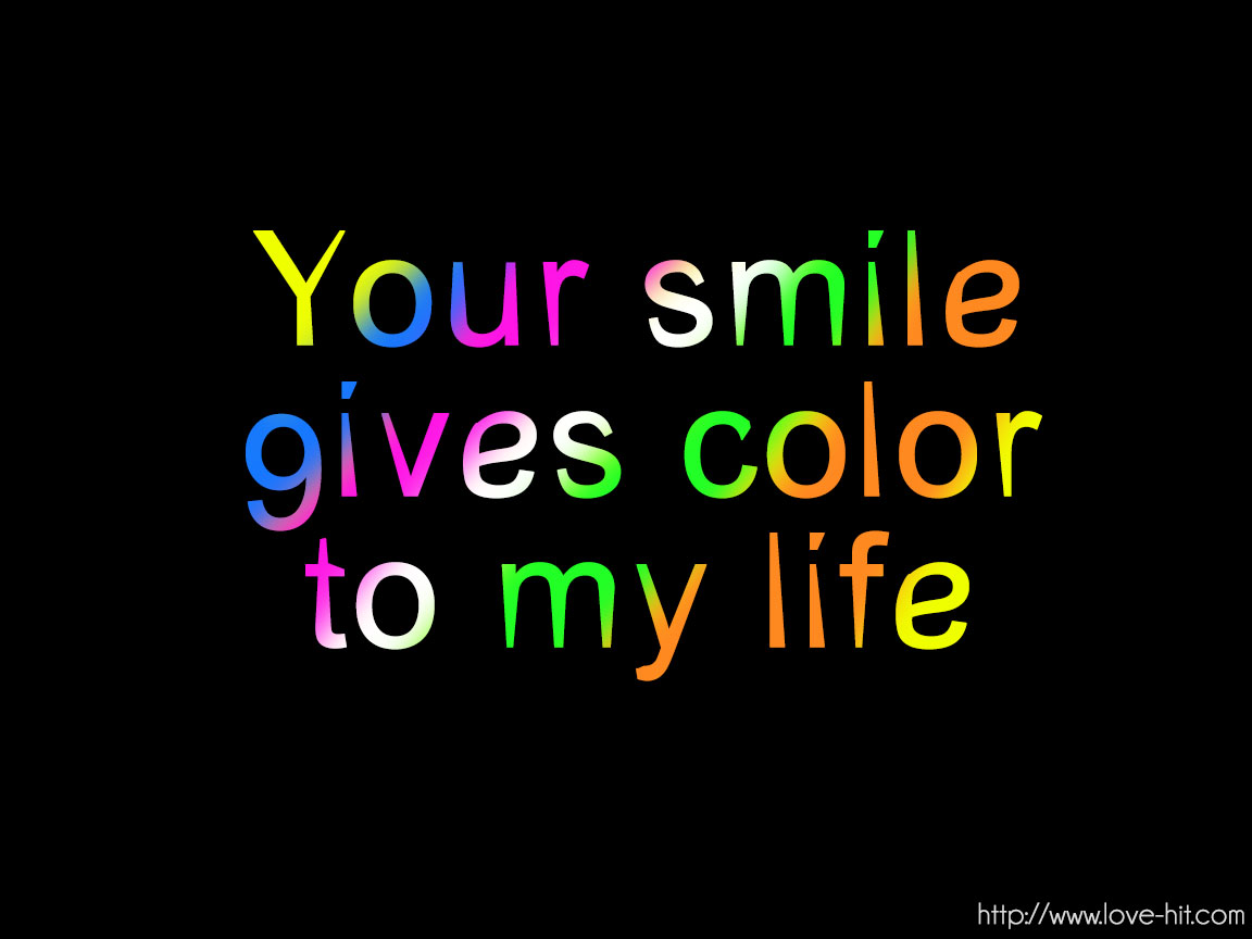 Your smile gives color to my life
