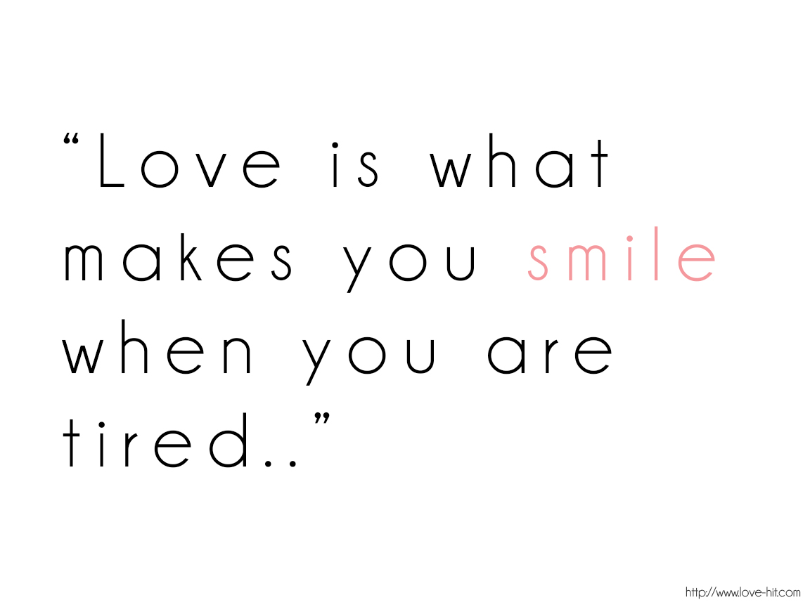 Love is what makes you smile when you are tired