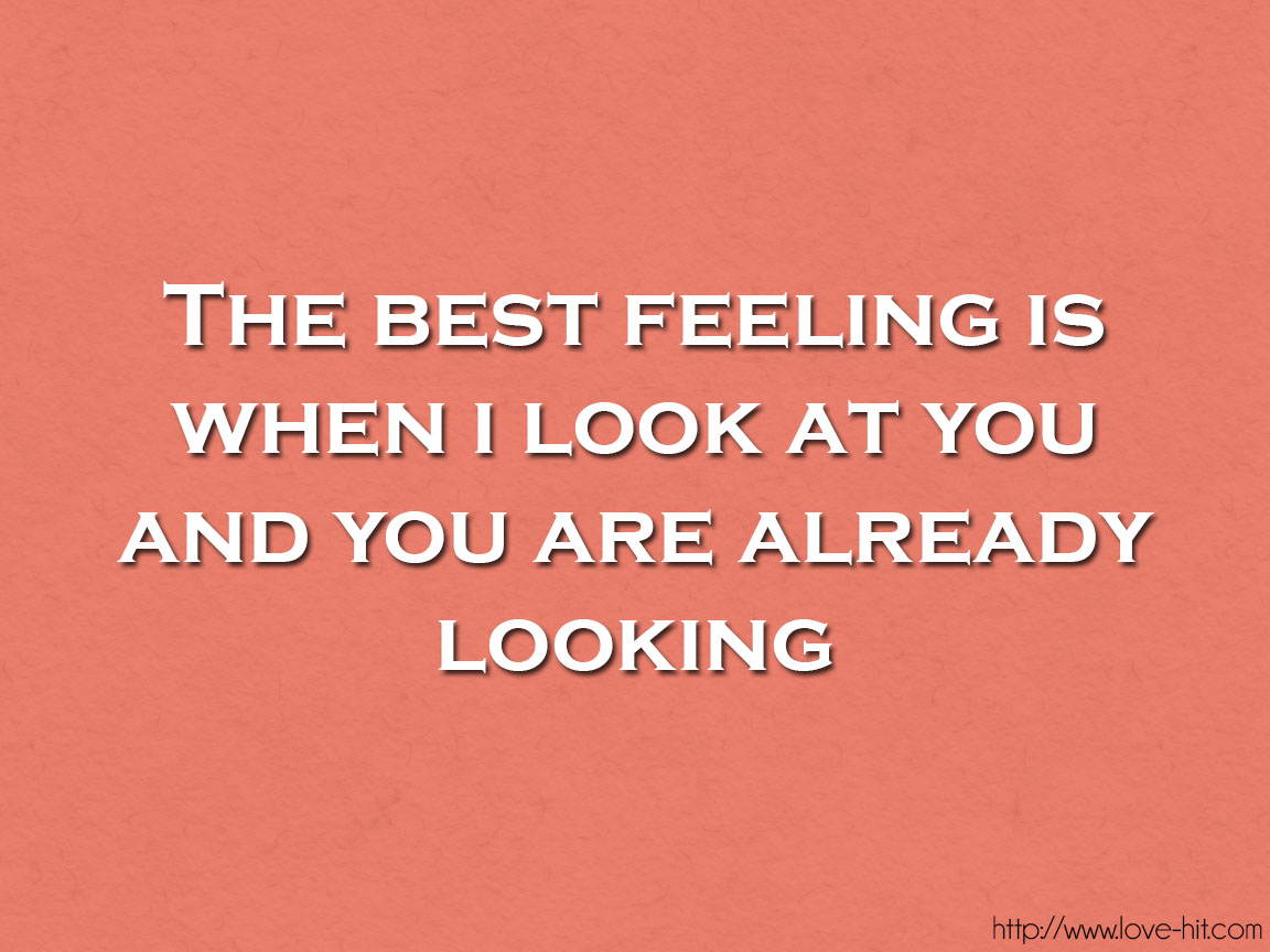 The best feeling is when i look at you and you are already looking
