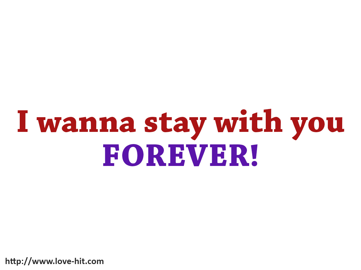 I wanna stay with you forever
