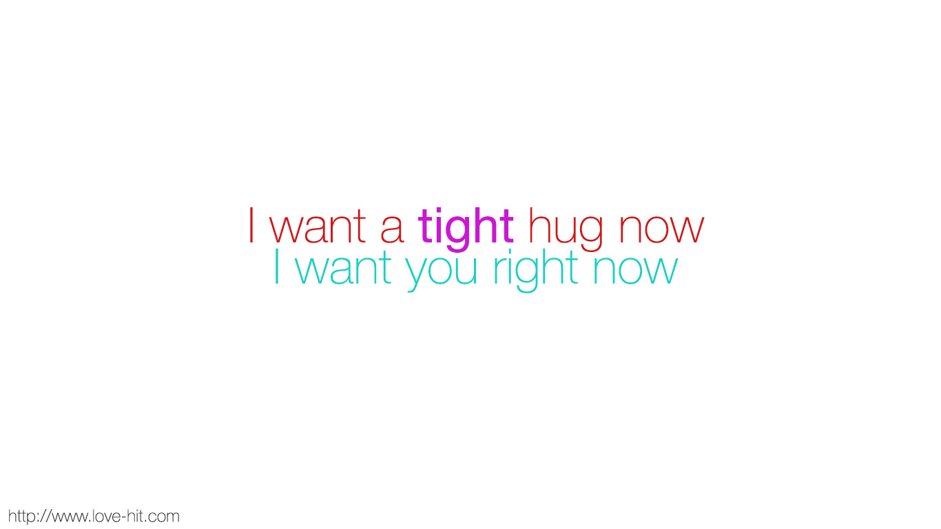 I want a tight hug now
