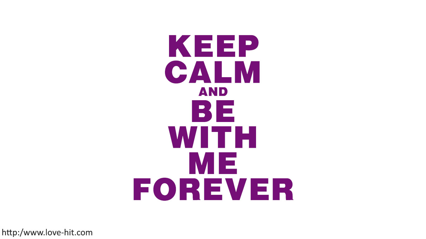 Keep calm and be with me forever