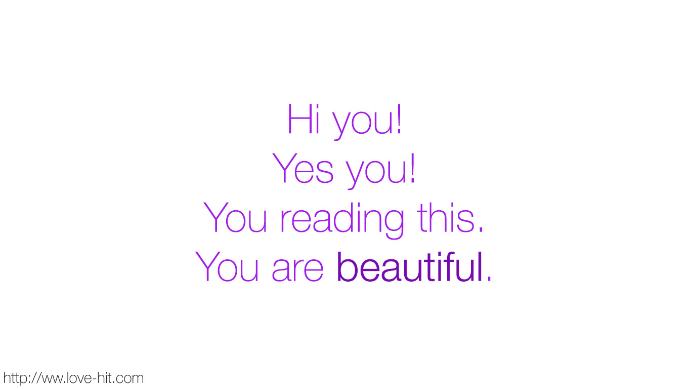hi you, yes you, you reading this, you are beautiful