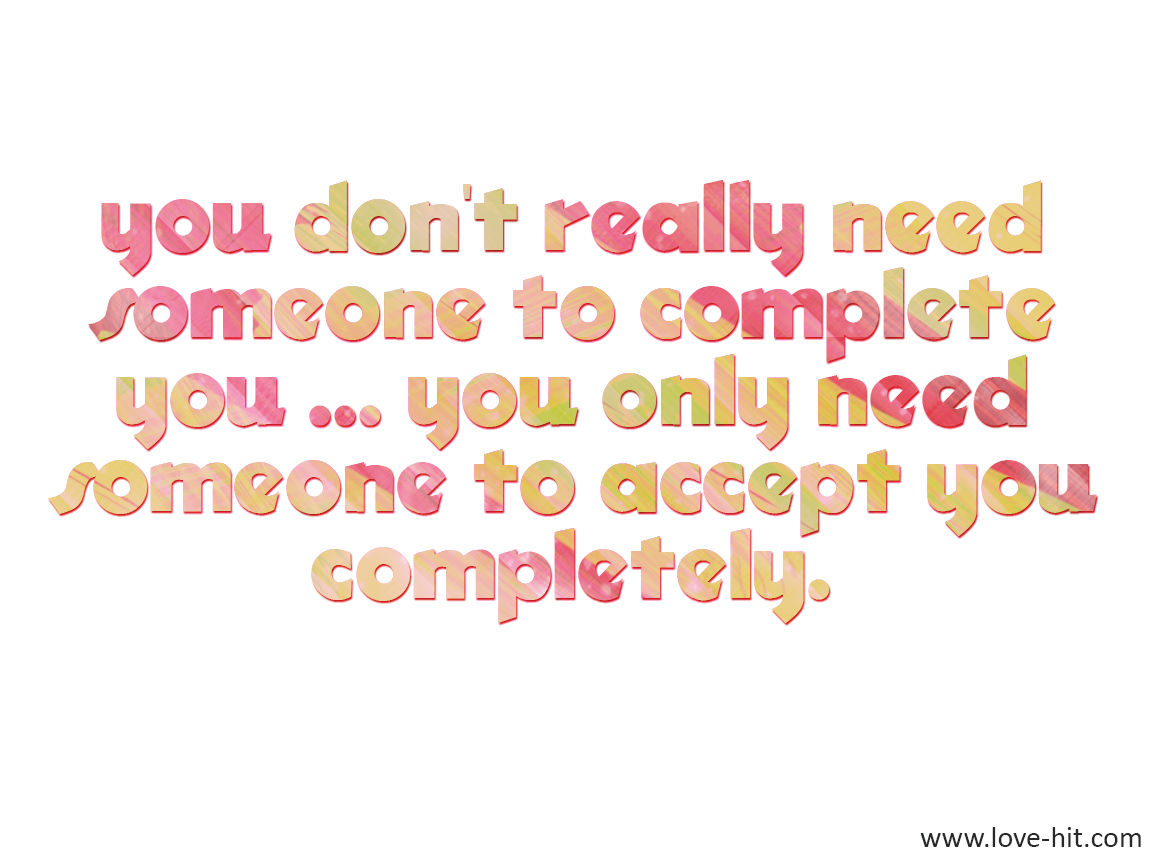 you don't really need someone to complete you ... you only need someone to accept you completely.
