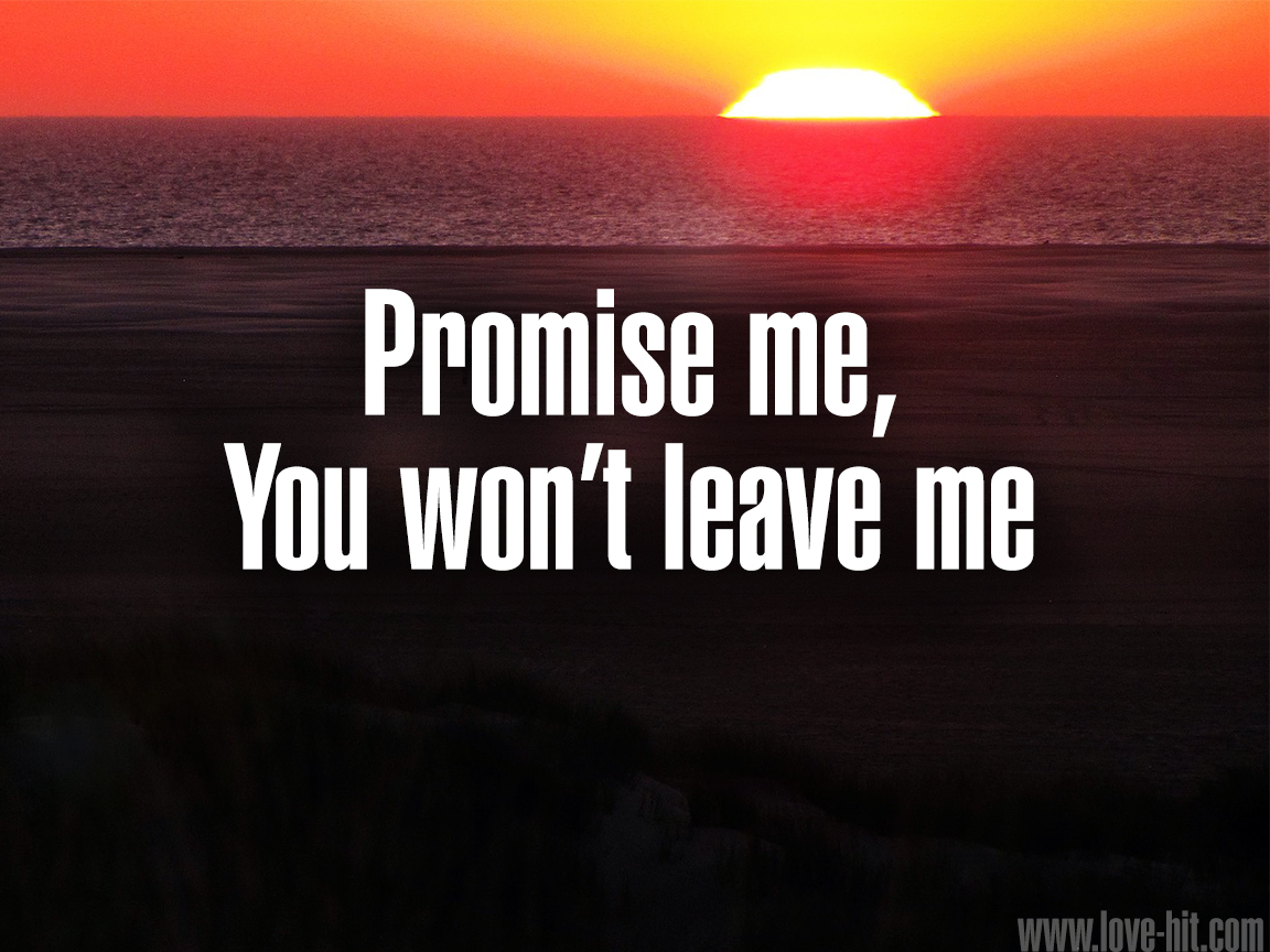 Promise me, you won't leave me