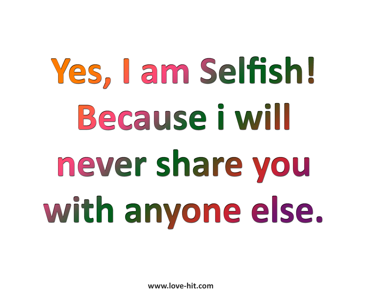 Yes, I am Selfish! Because i will never share you with anyone else.