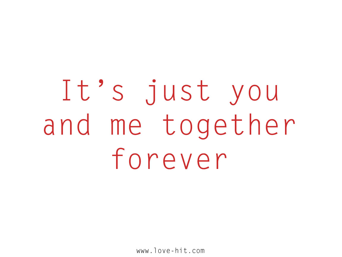 It's just you and me together forever