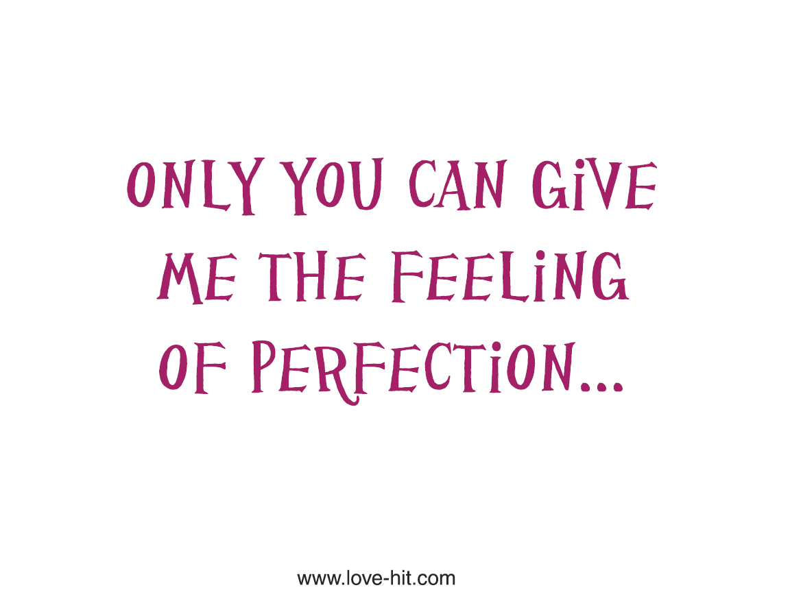 Only you can give me the feeling of perfection