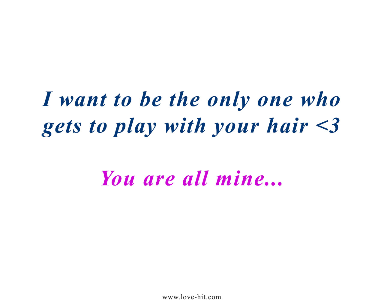 I want to be the only one who gets to play with your hair