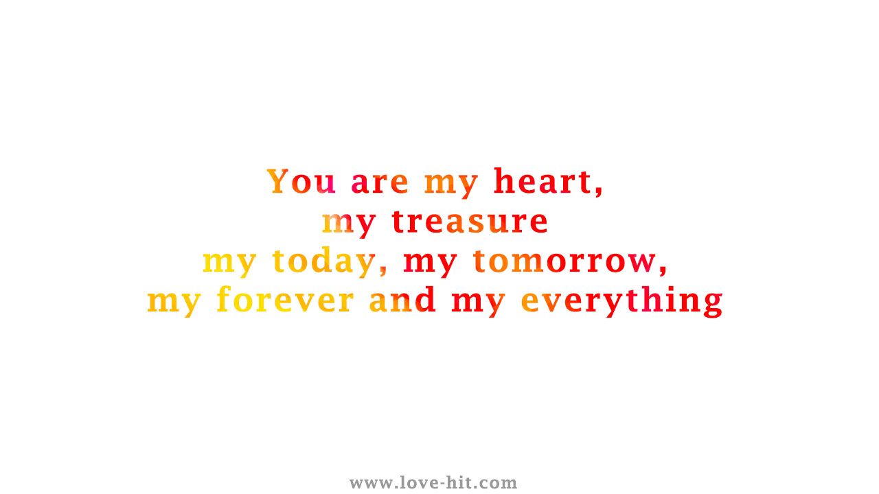 You are my heart, my treasure, my today, my tomorrow, my forever and my everything