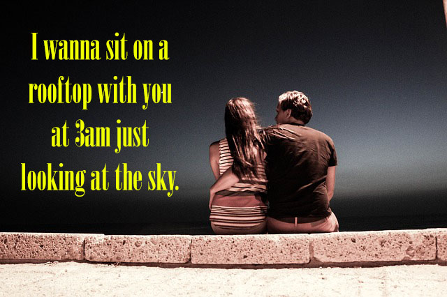 I wanna sit on a rooftop with you at 3am just looking at the sky.