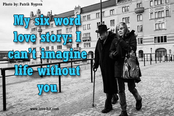 My six word love story- I can't imagine life without you