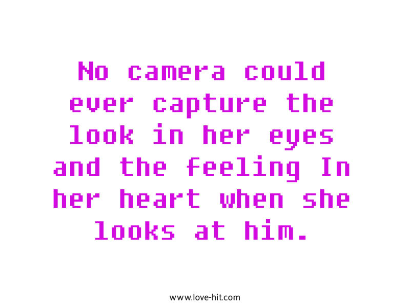 No camera could ever capture the look in her eyes and the feeling In her heart when she looks at him photo