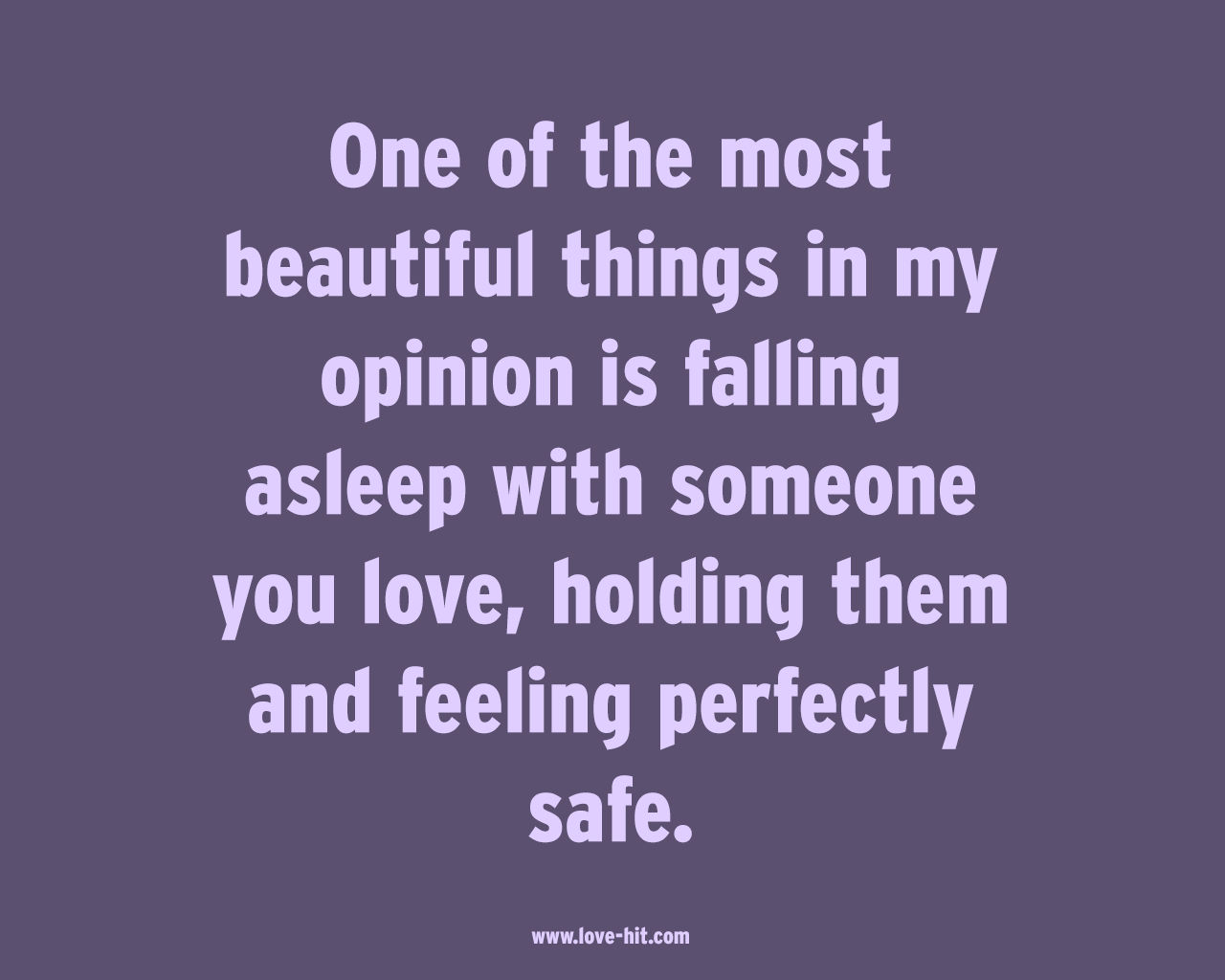 One of the most beautiful things in my opinion is falling asleep with someone you love, holding them and feeling perfectly safe
