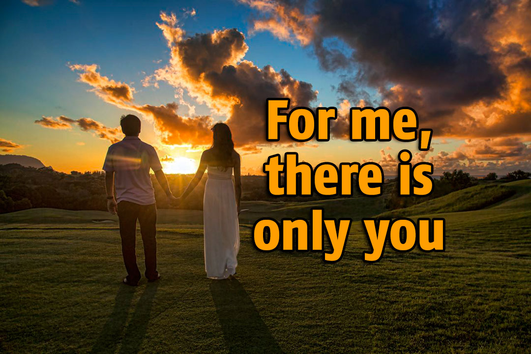 For me, there is only you