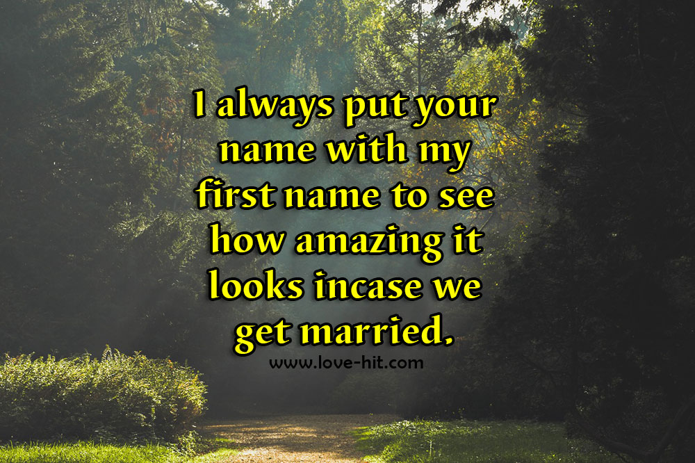 I always put your name with my first name to see how amazing it looks in case we get married cute love quote