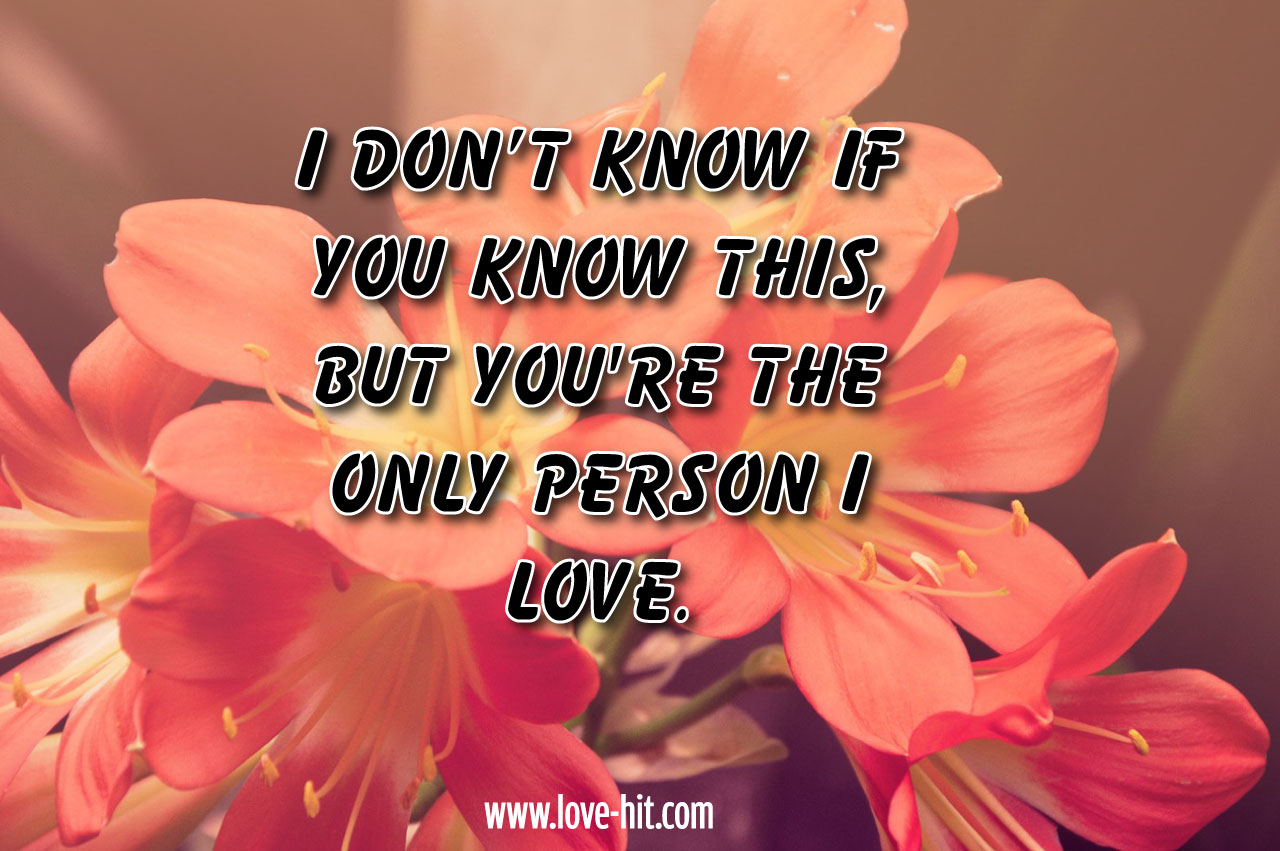 I don't know if you know this, but you're the only person I love