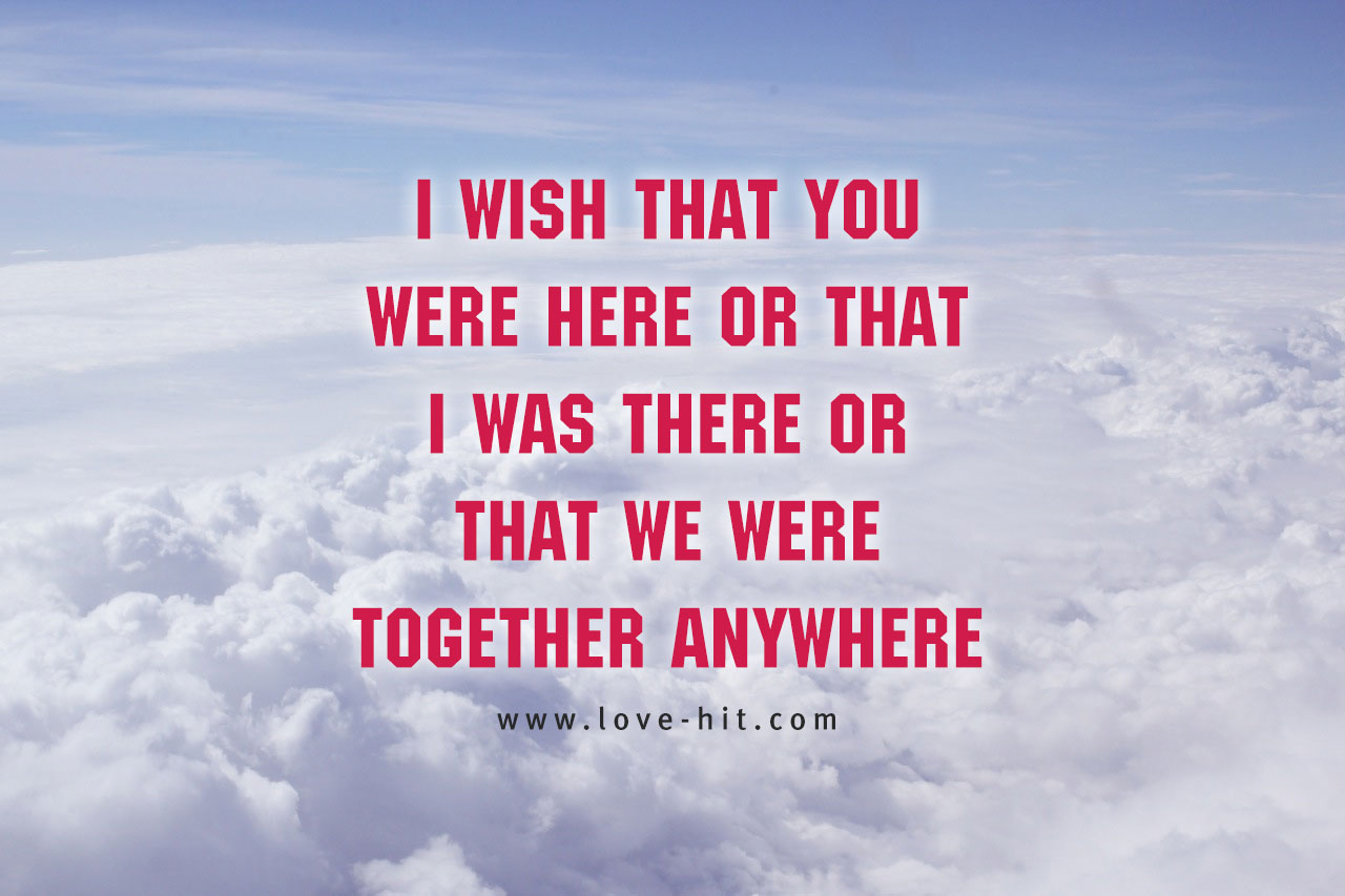 I wish that you were here or that I was there or that we were together anywhere cute love quote