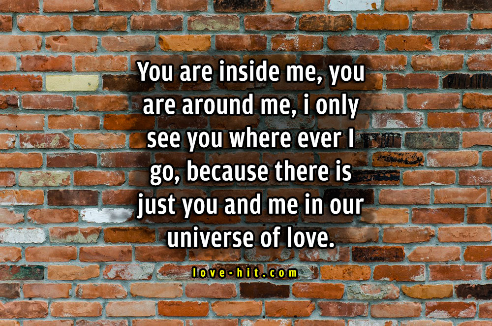 You are inside me, you are around me, i only see you where ever I go, because there is just you and me in our universe of love cute love quote