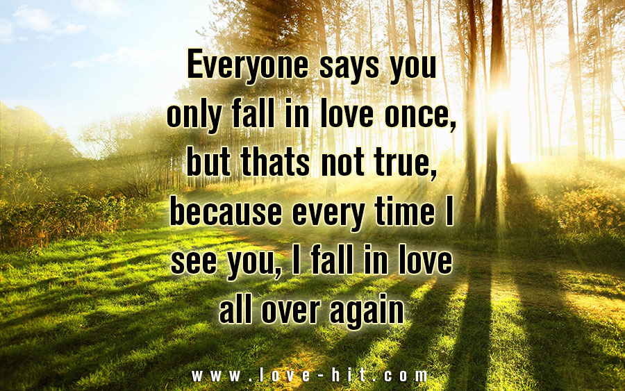 Everyone says you only fall in love once, but thats not true, because every time I see you, I fall in love all over again