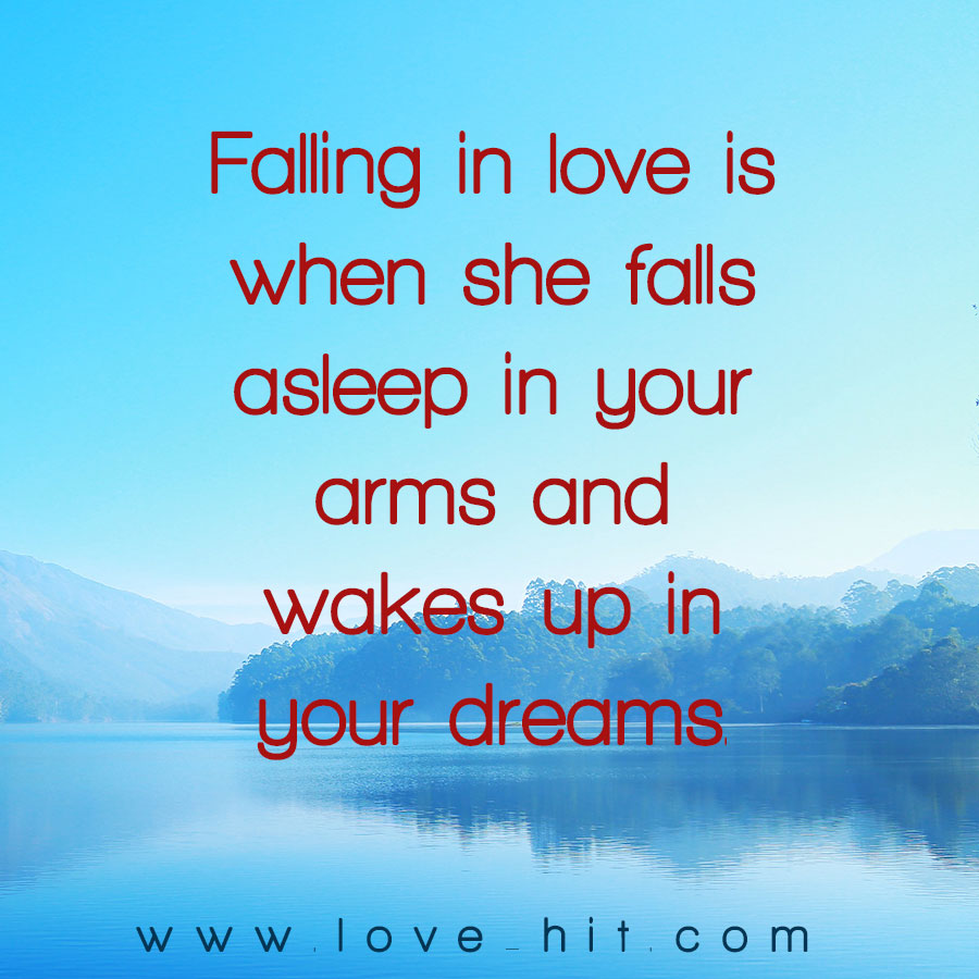 Falling in love is when she falls asleep in your arms and wakes up in your dreams.
