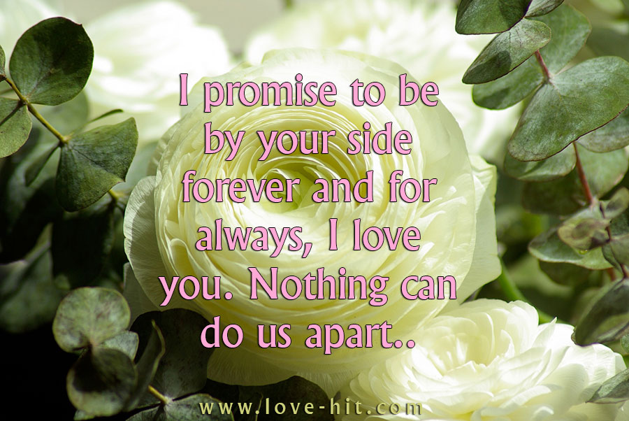I promise to be by your side forever and for always, I love you. Nothing can do us apart..
