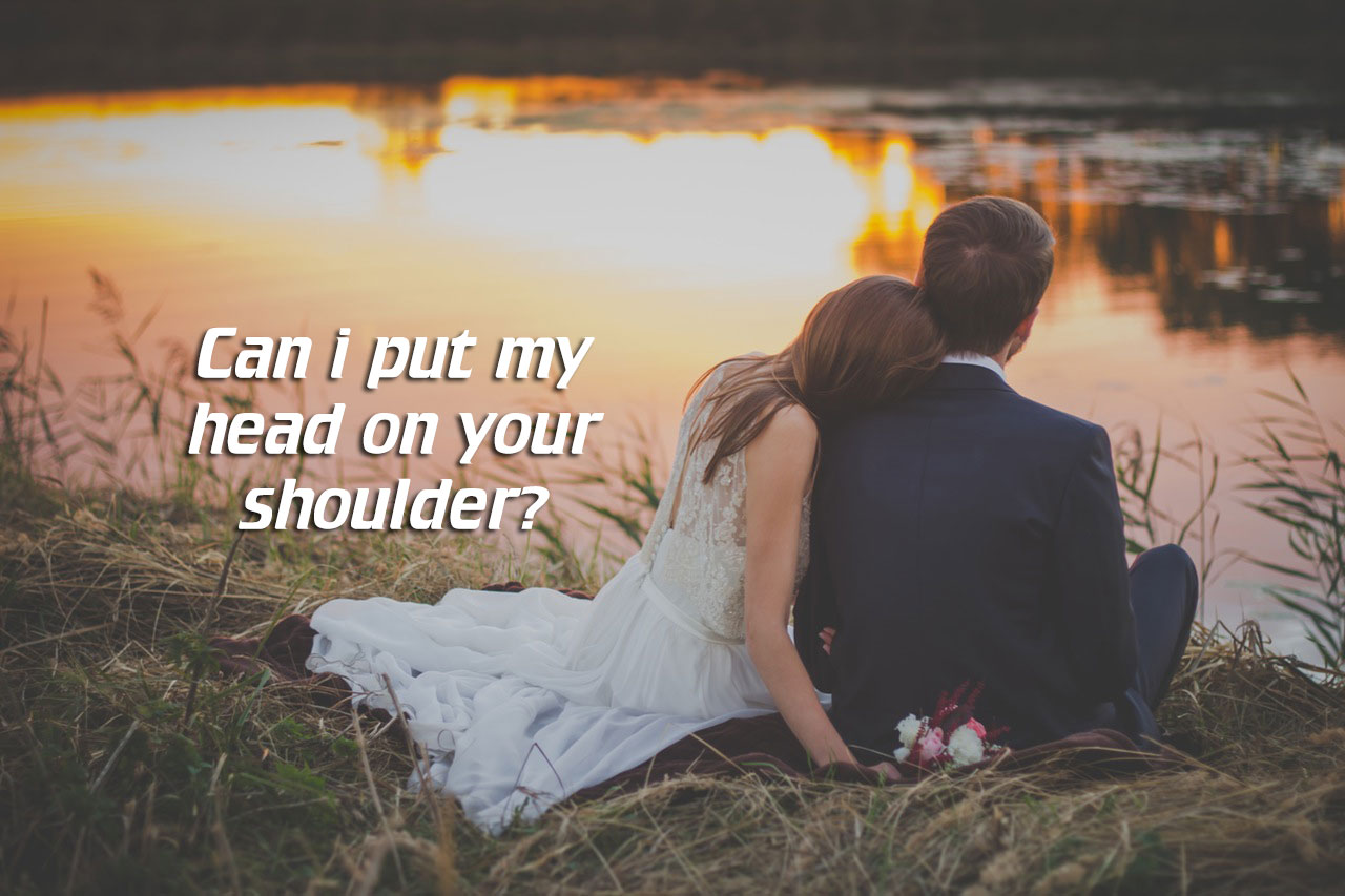 Can i put my head on your shoulder?