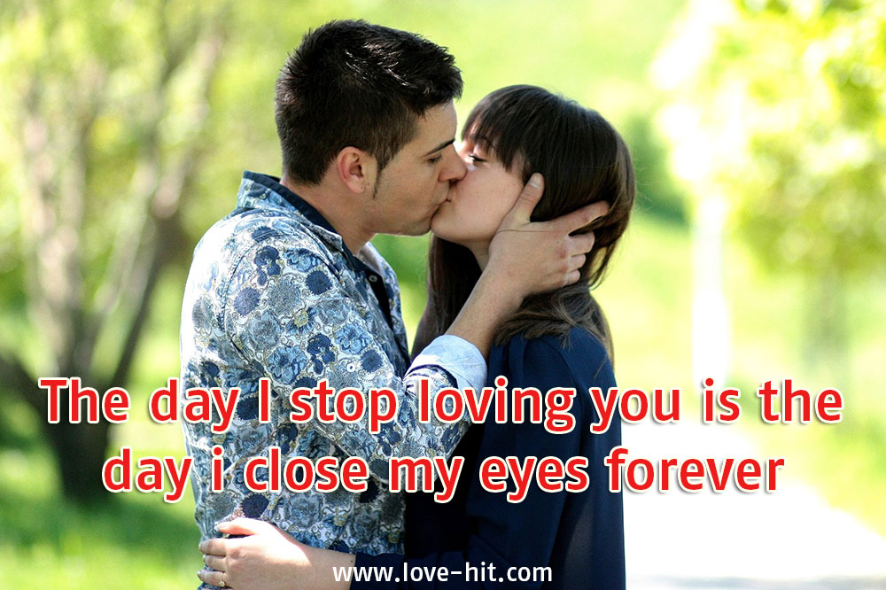 The day I stop loving you is the day i close my eyes forever